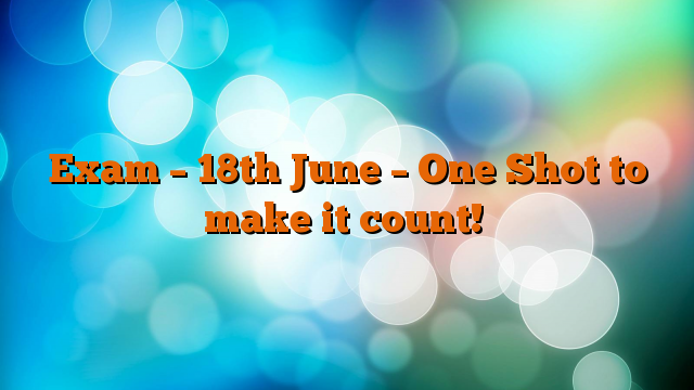 Exam – 18th June – One Shot to make it count!