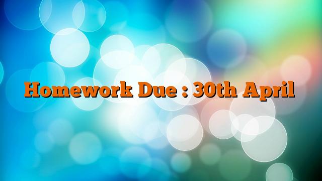 Homework Due : 30th April