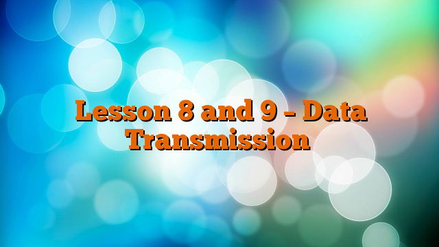Lesson 8 and 9 – Data Transmission