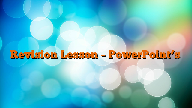 Revision Lesson – PowerPoint's