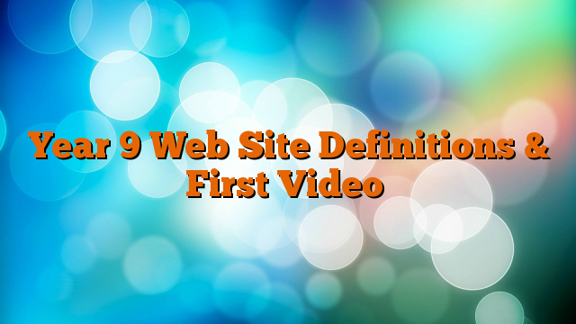 Year 9 Web Site Definitions & First Video