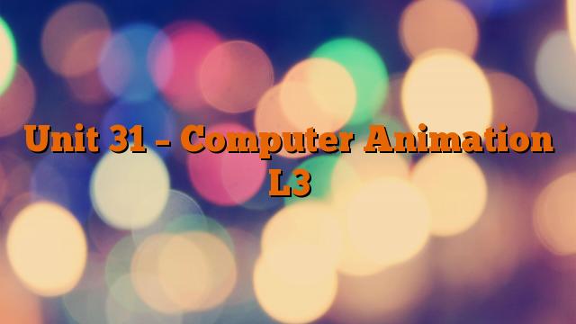 Unit 31 – Computer Animation L3