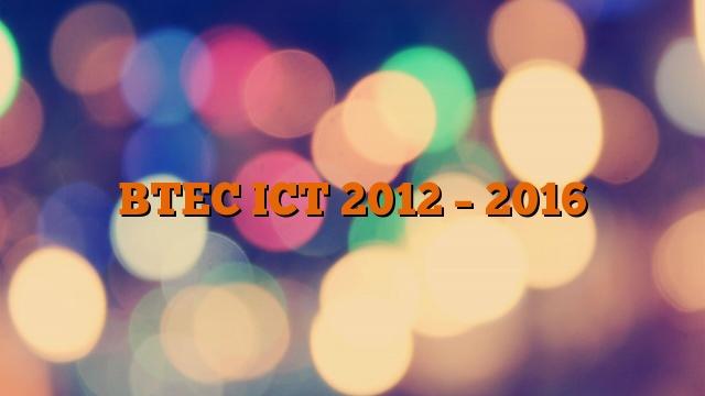 BTEC ICT 2012 – 2016